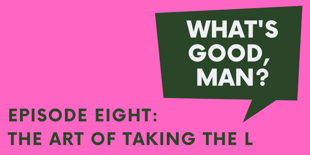 What's Good Man title card: Episode Eight: The Art of Taking the L